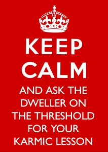 Keep Calm And Ask the Dweller On The Threshold For Your Karmic Lesson