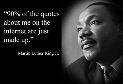 """90% of the quotes about me on the internet are just made up."" - the Reverend Martin Luther King, Jr."