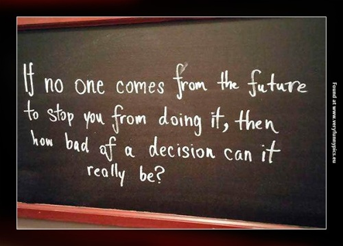 If no-one comes from the future to stop you from doing it, then how bad of a decision can it really be?